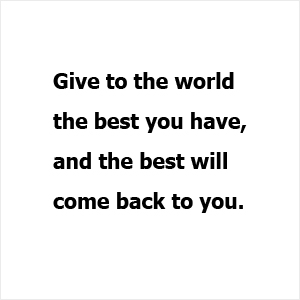 Give to the world the best you have, and the best will  come back to you.
